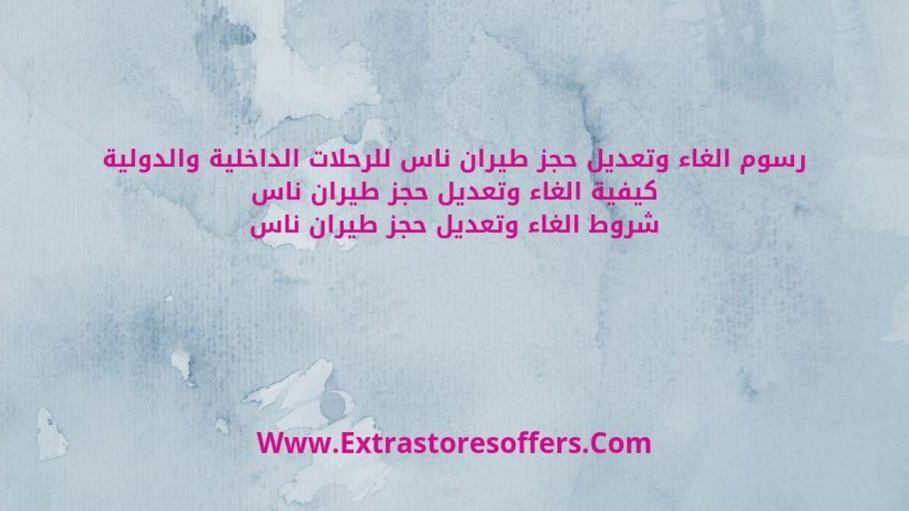 رسوم الغاء حجز طيران ناس وتعديله او تغيير تورايخه المدونة