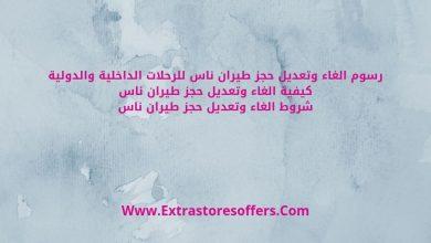 رسوم الغاء حجز طيران ناس وتعديله او تغيير تورايخه